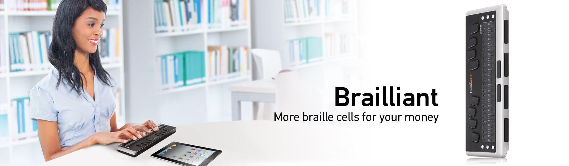 Brailliant braille displays - More braille cells for your money