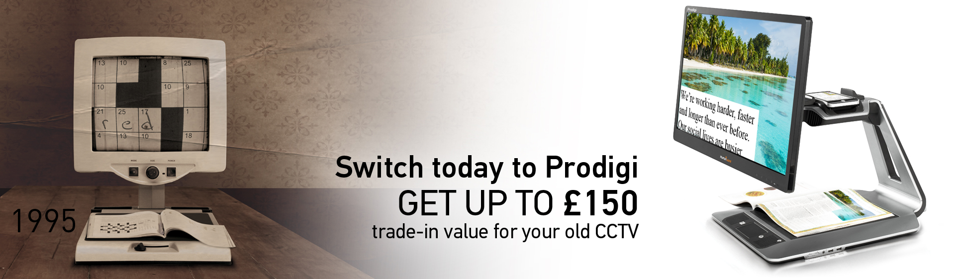 Switch today to Prodigi. GET UP TO £150 - trade-in value for your old CCTV