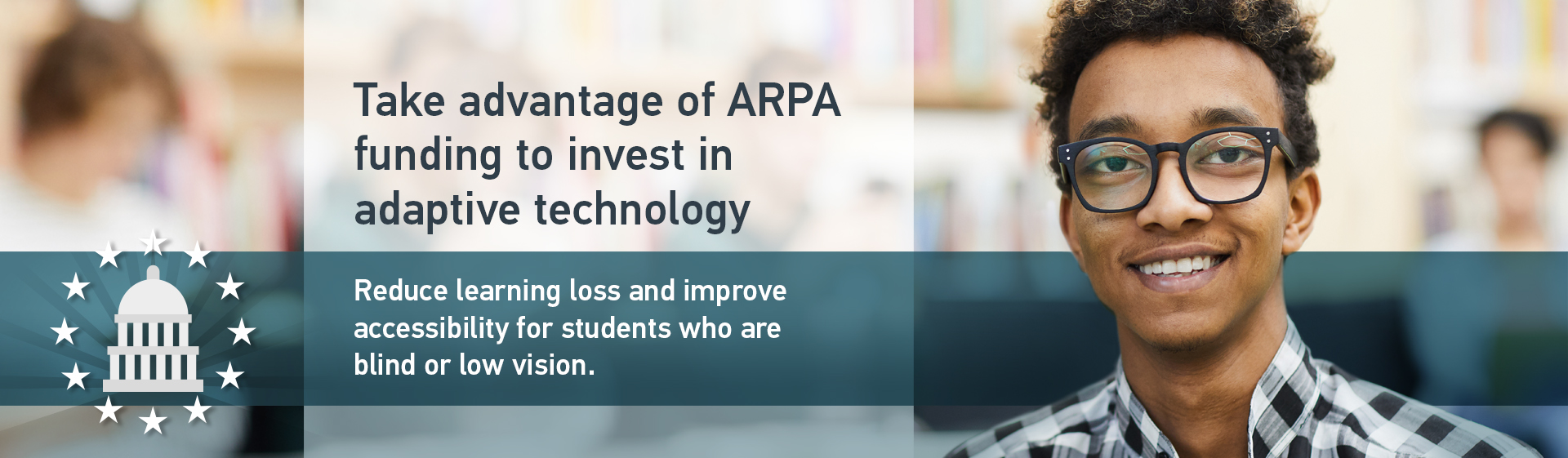 Take advantage of ARPA funding to invest in adaptive technology - Reduce learning loss and improve accessibility for students who are blind or low vision