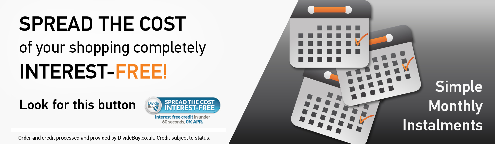 Spread the cost of your shopping completely - Interest-free - Simple Monthly Instalments
